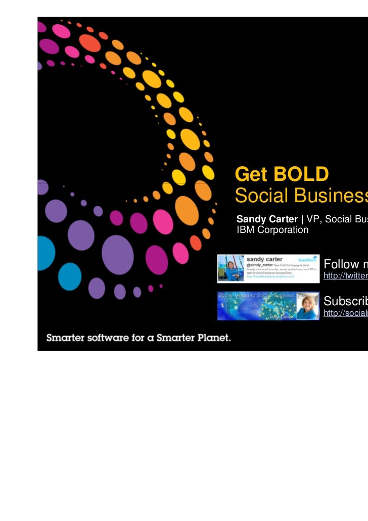 Get BOLDSocial Business AgendaSandy Carter | VP, Social Business EvangelistIBM Corporation                  Follow me @ sa...