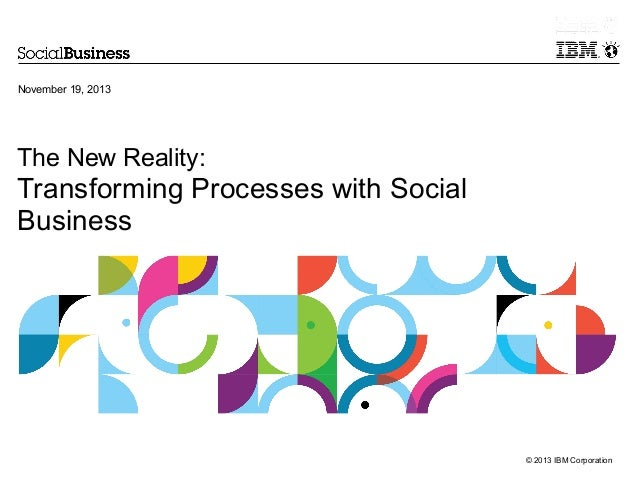 November 19, 2013  The New Reality:  Transforming Processes with Social Business  © 2013 IBM Corporation