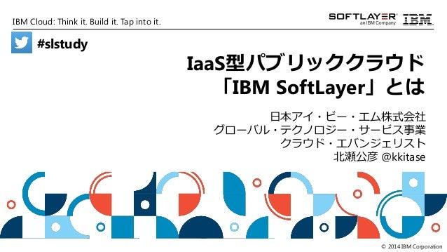 IBM Cloud: Think it. Build it. Tap into it. © 2014 IBM Corporation IaaS型パブリッククラウド 「IBM SoftLayer」とは 日本アイ・ビー・エム株式会社 グローバル・テ...