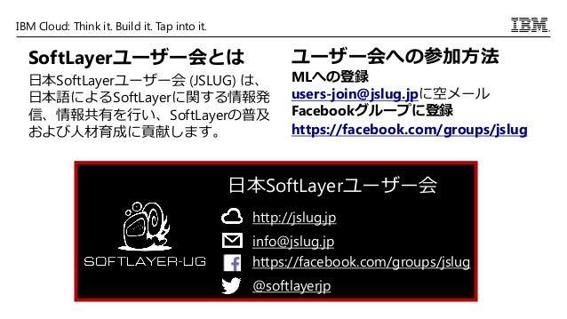 IBM Cloud: Think it. Build it. Tap into it. SoftLayerユーザー会とは 日本SoftLayerユーザー会 (JSLUG) は、 日本語によるSoftLayerに関する情報発 信、情報共有を行い、...