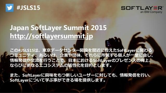 IBM Cloud: Think it. Build it. Tap into it. Japan SoftLayer Summit 2015 http://softlayersummit.jp この#JSLS15は、東京データセンター開設を間...