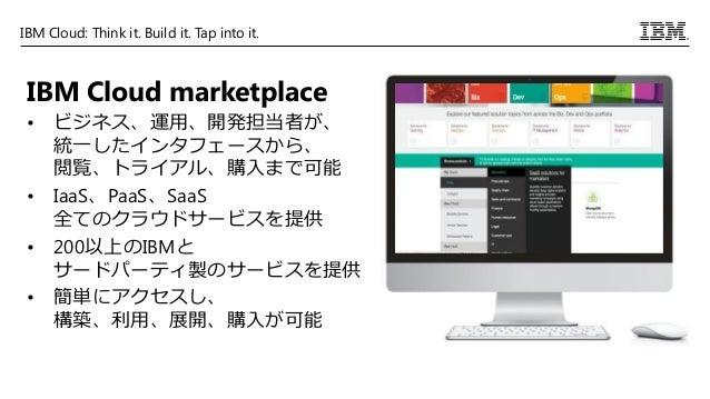 IBM Cloud: Think it. Build it. Tap into it. IBM Cloud marketplace • ビジネス、運用、開発担当者が、 統一したインタフェースから、 閲覧、トライアル、購入まで可能 • IaaS、...