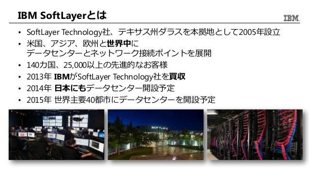 IBM SoftLayerとは • SoftLayer Technology社、テキサス州ダラスを本拠地として2005年設立 • 米国、アジア、欧州と世界中に データセンターとネットワーク接続ポイントを展開 • 140カ国、25,000以上の先...