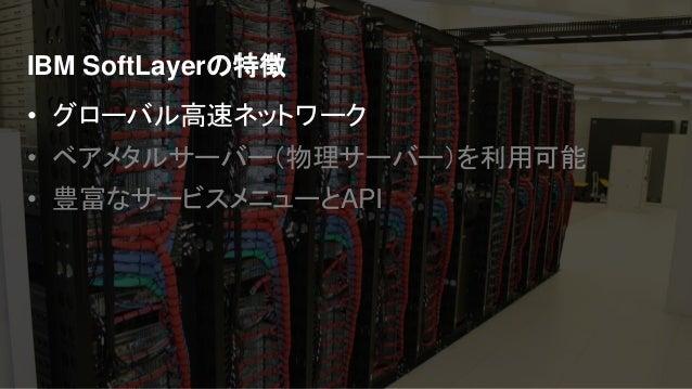 IBM Cloud: Think it. Build it. Tap into it. IBM SoftLayerの特徴 • グローバル高速ネットワーク • ベアメタルサーバー(物理サーバー)を利用可能 • 豊富なサービスメニューとAPI
