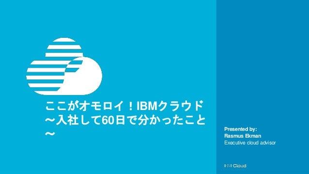© IBM Corporation1 Presented by: ここがオモロイ!IBMクラウド ~入社して60日で分かったこと ~ Rasmus Ekman Executive cloud advisor