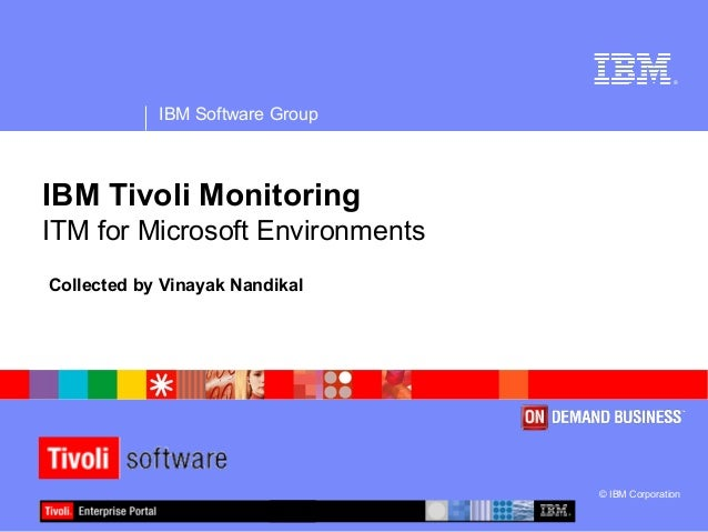 ® IBM Software Group © IBM Corporation IBM Tivoli Monitoring ITM for Microsoft Environments Collected by Vinayak Nandikal