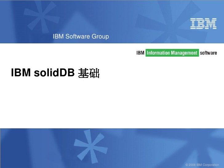 IBM Software GroupIBM solidDB 基础                           © 2008 IBM Corporation