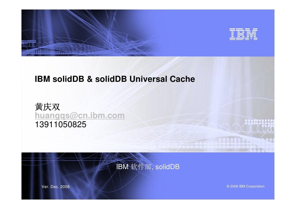 IBM solidDB & solidDB Universal Cache黄庆双huangqs@cn.ibm.com13911050825                  IBM 软件部, solidDB Ver. Dec. 2008    ...