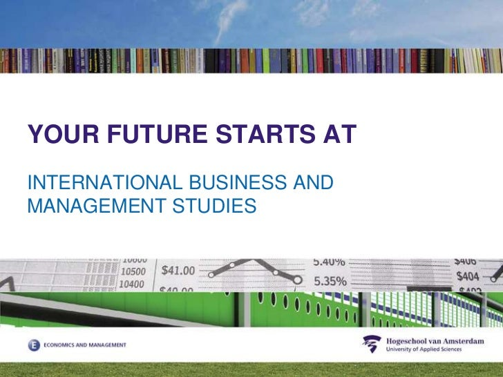 YOUR FUTURE STARTS AT<br />INTERNATIONAL BUSINESS AND MANAGEMENT STUDIES<br />