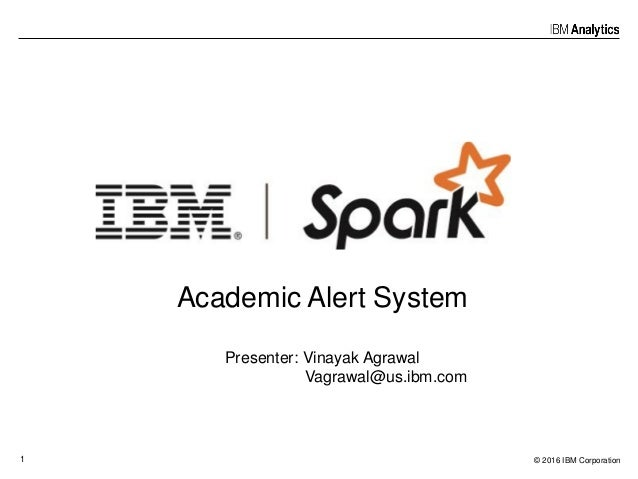 © 2016 IBM Corporation1 Academic Alert System Presenter: Vinayak Agrawal Vagrawal@us.ibm.com