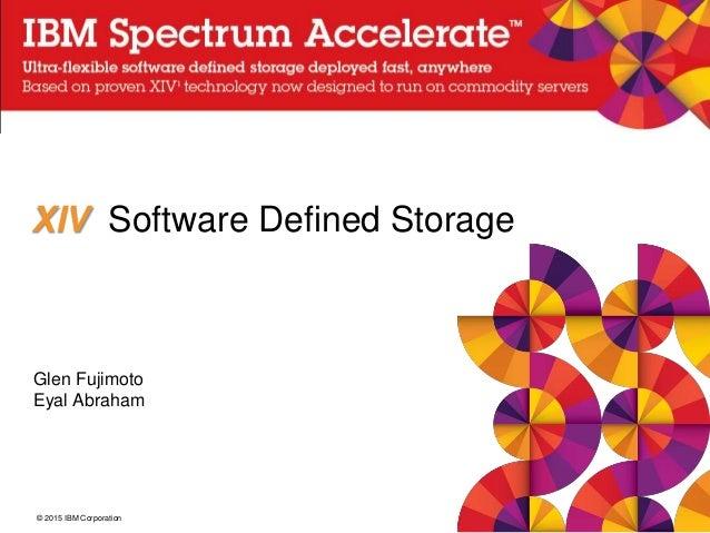 © 2015 IBM Corporation XIV Software Defined Storage Glen Fujimoto Eyal Abraham
