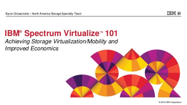 © 2015 IBM Corporation Byron Grossnickle – North America Storage Specialty Team IBM® Spectrum Virtualize™ 101 Achieving St...