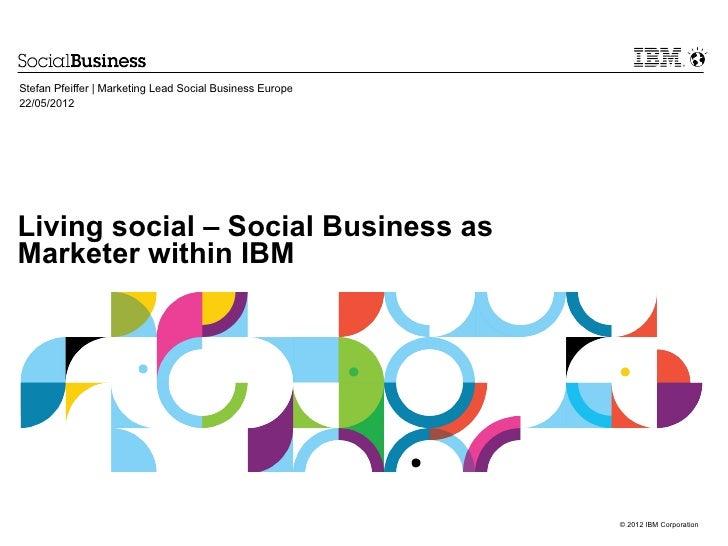 Stefan Pfeiffer | Marketing Lead Social Business Europe22/05/2012Living social – Social Business asMarketer within IBM    ...