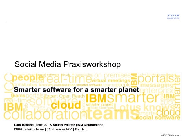 © 2010 IBM Corporation Social Media Praxisworkshop Lars Basche (Text100) & Stefan Pfeiffer (IBM Deutschland) DNUG Herbstko...