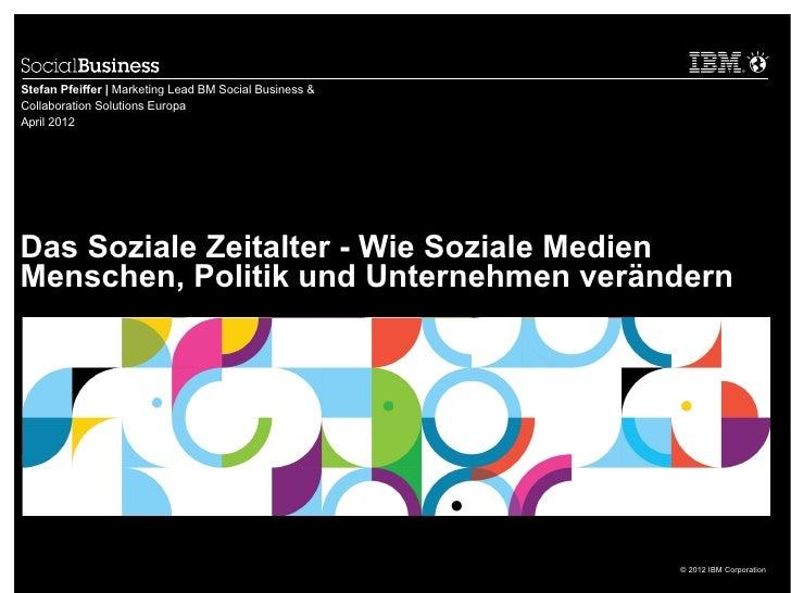 Stefan Pfeiffer | Marketing Lead BM Social Business &Collaboration Solutions EuropaApril 2012Das Soziale Zeitalter - Wie S...