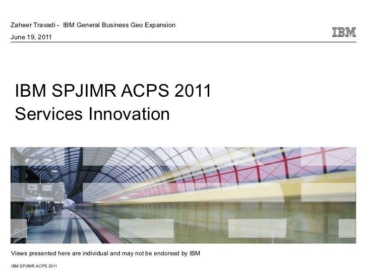 IBM SPJIMR ACPS 2011 Services Innovation Zaheer Travadi -  IBM General Business Geo Expansion June 19, 2011 Views presente...