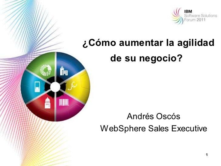¿Cómo aumentar la agilidad     de su negocio?        Andrés Oscós   WebSphere Sales Executive                           1
