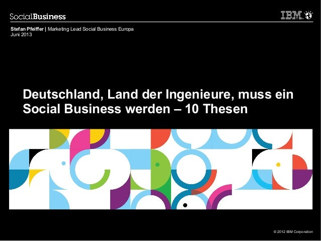 © 2012 IBM CorporationDeutschland, Land der Ingenieure, muss einSocial Business werden – 10 ThesenStefan Pfeiffer | Market...
