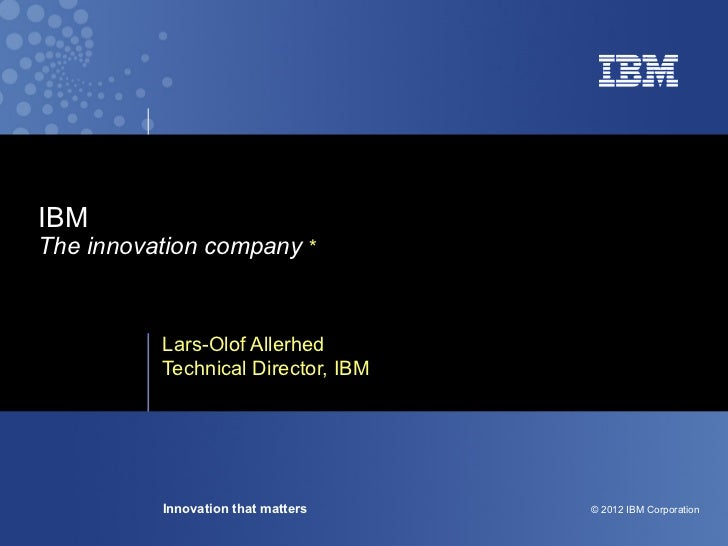 IBMThe innovation company *          Lars-Olof Allerhed          Technical Director, IBM          Innovation that matters ...