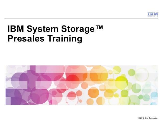 IBM System Storage™ Presales Training  © 2012 IBM Corporation