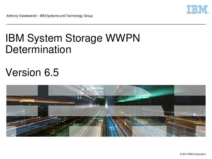 Anthony Vandewerdt – IBM Systems and Technology GroupIBM System Storage WWPNDeterminationVersion 6.5                      ...