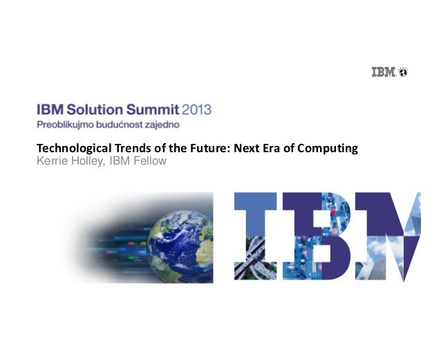 Technological Trends of the Future: Next Era of Computing Kerrie Holley, IBM Fellow