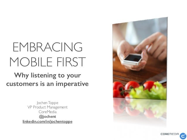 EMBRACING MOBILE FIRST Why listening to your customers is an imperative  JochenToppe  VP Product Management  CoreMedia...