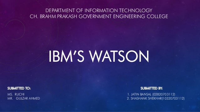 DEPARTMENT OF INFORMATION TECHNOLOGY CH. BRAHM PRAKASH GOVERNMENT ENGINEERING COLLEGE IBM'S WATSON SUBMITTED TO: SUBMITTED...