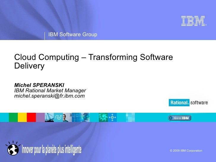Cloud Computing – Transforming Software Delivery Michel SPERANSKI IBM Rational Market Manager [email_address]