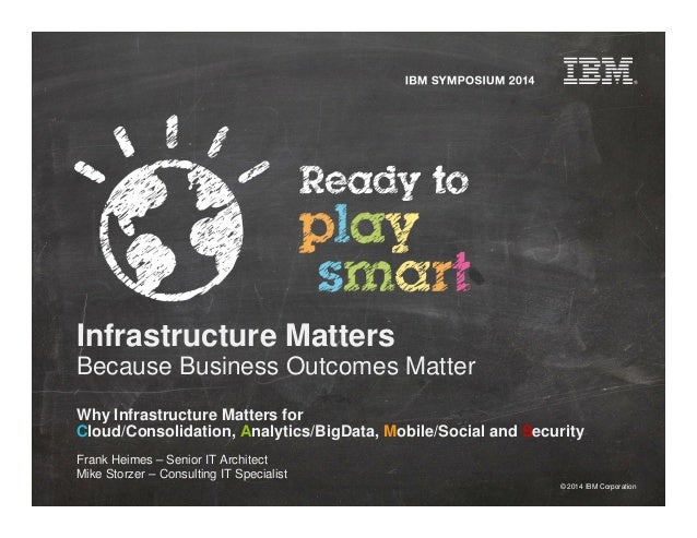 © 2014 IBM Corporation Infrastructure Matters Because Business Outcomes Matter Why Infrastructure Matters for Cloud/Consol...