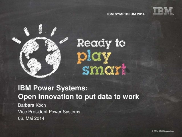© 2014 IBM Corporation IBM Power Systems: Open innovation to put data to work Barbara Koch Vice President Power Systems 06...