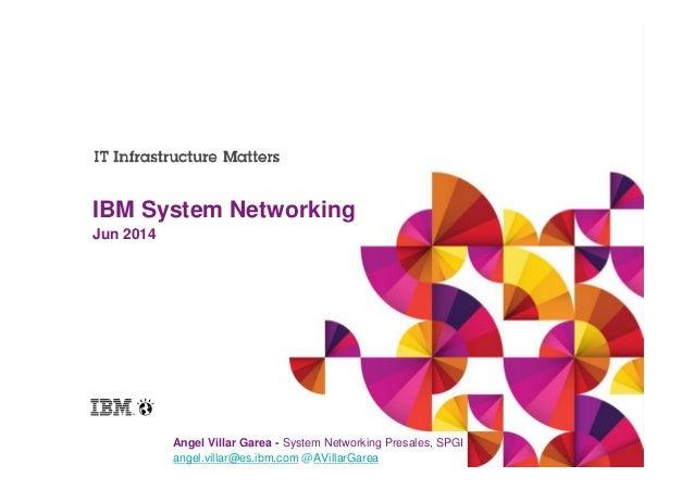 Jun 2014 IBM System Networking Angel Villar Garea - System Networking Presales, SPGI angel.villar@es.ibm.com @AVillarGarea