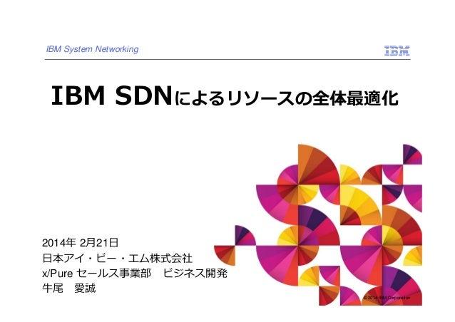 IBM System Networking  IBM SDNによるリソースの全体最適化  2014年 2⽉21⽇ ⽇本アイ・ビー・エム株式会社 x/Pure セールス事業部 ビジネス開発 ⽜尾 愛誠  © 2014 IBM Corporatio...