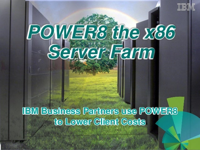 POWER8 the x86 Server Farm IBM Business Partners use POWER8 to Lower Client Costs