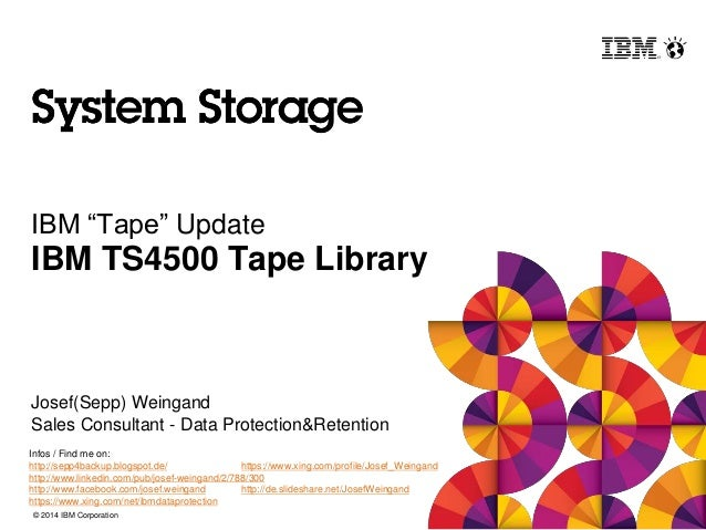 "© 2014 IBM Corporation IBM ""Tape"" Update IBM TS4500 Tape Library Josef(Sepp) Weingand Sales Consultant - Data Protection&R..."