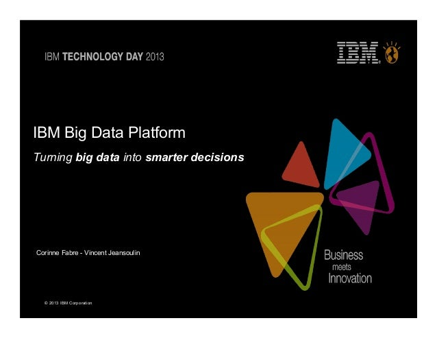 © 2013 IBM CorporationIBM Big Data PlatformTurning big data into smarter decisionsCorinne Fabre - Vincent Jeansoulin
