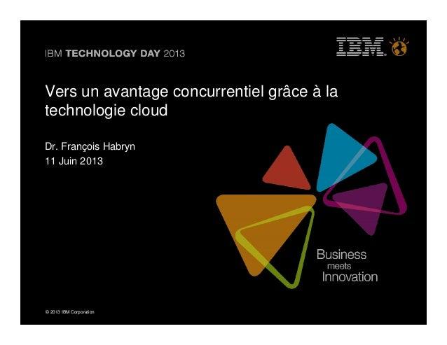 © 2013 IBM Corporation© 2013 IBM CorporationVers un avantage concurrentiel grâce à latechnologie cloudDr. François Habryn1...