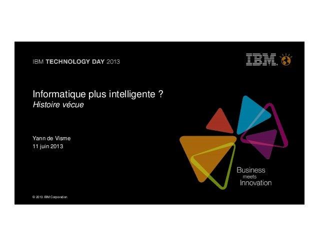 © 2013 IBM Corporation© 2013 IBM CorporationInformatique plus intelligente ?Histoire vécueYann de Visme11 juin 2013