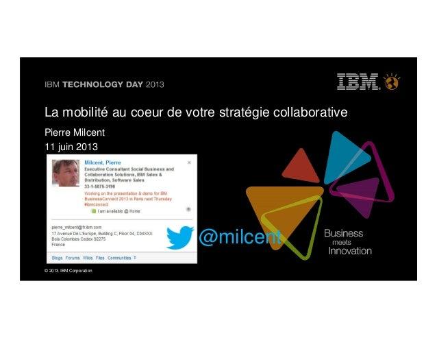 © 2013 IBM Corporation@milcentLa mobilité au coeur de votre stratégie collaborativePierre Milcent11 juin 2013