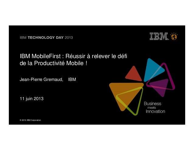 © 2013 IBM CorporationIBM MobileFirst : Réussir à relever le défide la Productivité Mobile !Jean-Pierre Gremaud, IBM11 jui...