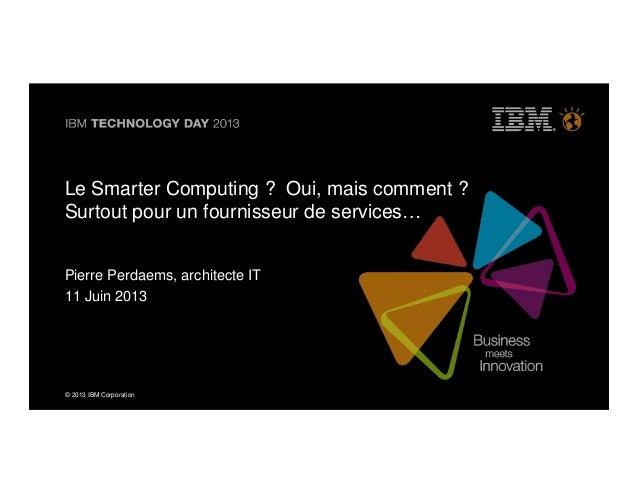 © 2013 IBM Corporation© 2013 IBM CorporationLe Smarter Computing ? Oui, mais comment ?Surtout pour un fournisseur de servi...