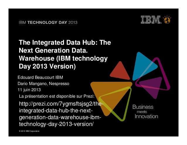 © 2013 IBM Corporation© 2013 IBM Corporation The Integrated Data Hub: The Next Generation Data. Warehouse (IBM technology ...
