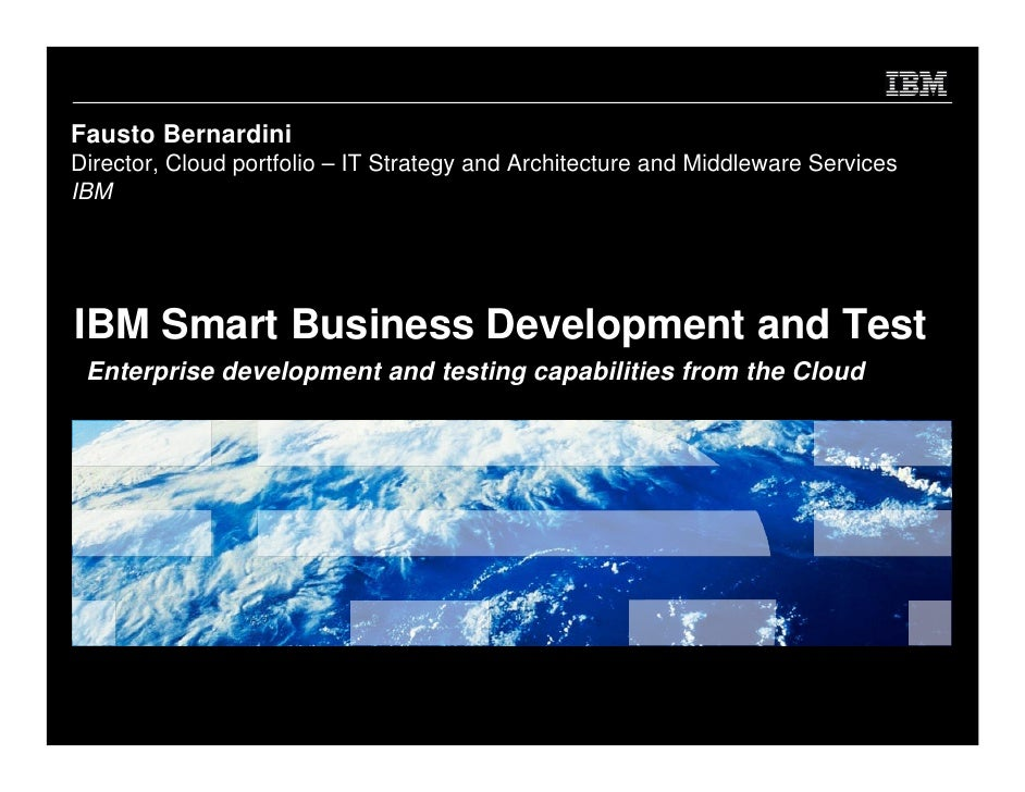 Fausto Bernardini Director, Cloud portfolio – IT Strategy and Architecture and Middleware Services IBM     IBM Smart Busin...
