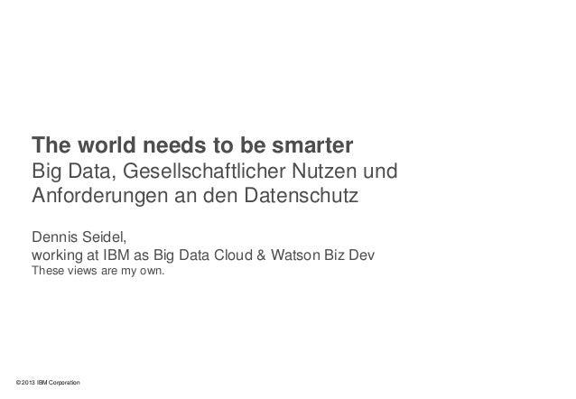0© 2013 IBM CorporationThe world needs to be smarterBig Data, Gesellschaftlicher Nutzen undAnforderungen an den Datenschut...