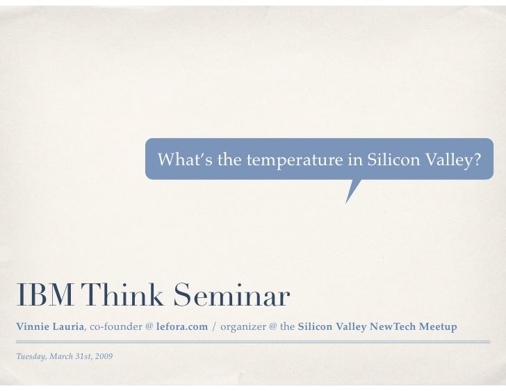 What's the temperature in Silicon Valley?     IBM Think Seminar Vinnie Lauria, co-founder @ lefora.com / organizer @ the S...