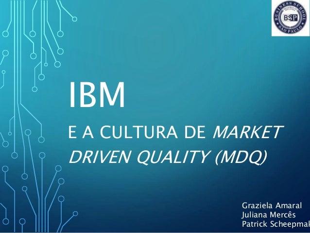 IBM E A CULTURA DE MARKET DRIVEN QUALITY (MDQ) Graziela Amaral Juliana Mercês Patrick Scheepmak