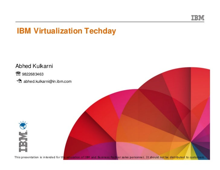 IBM Virtualization TechdayAbhed Kulkarni℡ 9822683463      abhed.kulkarni@in.ibm.com 1This presentation is intended for the...