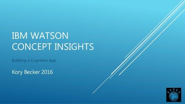 IBM WATSON CONCEPT INSIGHTS Building a Cognitive App Kory Becker 2016