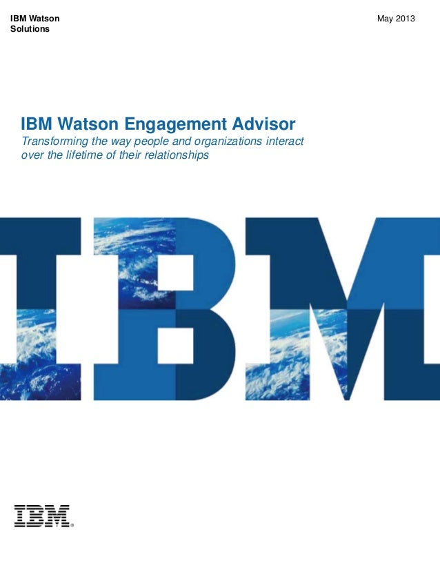 IBM Watson Engagement Advisor Transforming the way people and organizations interact over the lifetime of their relationsh...