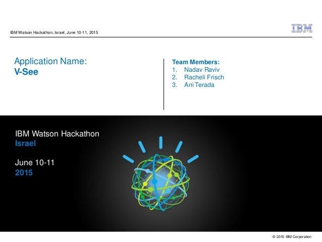 © 2015 IBM Corporation IBM Watson Hackathon, Israel, June 10-11, 2015 Application Name: V-See Team Members: 1. Nadav Raviv...